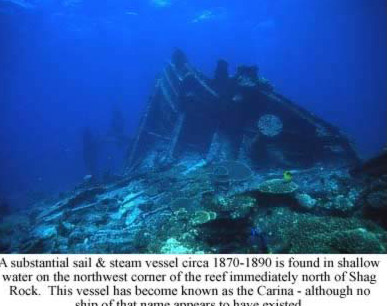 A substantial sail & steam vessel circa 1870-1890 is found in shallow water on the northwest corner of the reef immediately north of Shag Rock. This vessel has become know as the Carina - although no ship of that name appears to have existed